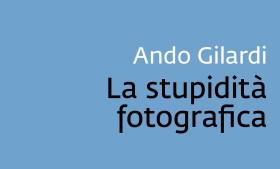 Salotto letterario – La stupidità fotografica di Ando Gilardi